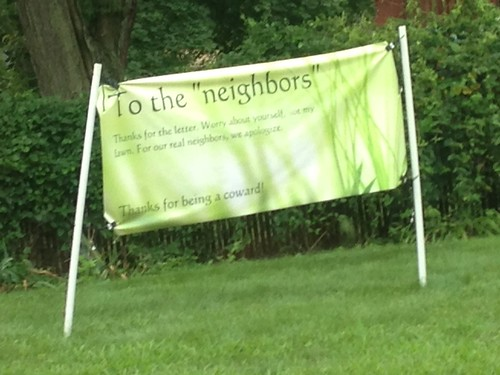 To the 'neighbors': Thanks for the letter. Worry about yourself. Not my lawn. For our real neighbors, we apologize. Thanks for being a coward!