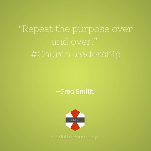 """Repeat the purpose over and over."" --Fred Smith #churchleadership #leadership #quote #church"