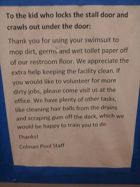 To the kid who locks the stall door and crawls out under the door: Thank you for using your swimsuit to mop dirt, germs, and wet toilet paper off of our restroom floor. We appreciate the extra help keeping the facility clean. If you would like to volunteer for more dirty jobs, please come visit us at the office. We have plenty of other tasks, like cleaning hair balls from the drains and scraping gum off the deck, which we would be happy to train you to do. Thanks! Colman Pool Staff
