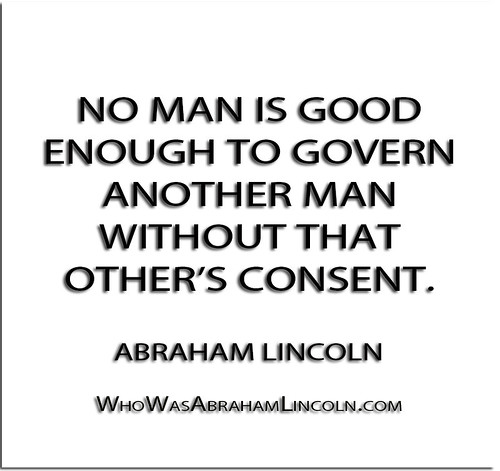 ''No man is good enough to govern another man without that other's consent.'' - Abraham Lincoln