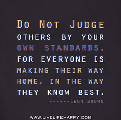 Do not judge others by your own standards, for...