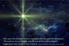 Elohim in the Bible. 'On Earth as it is in Heaven' may be the most profound  statement in the entire Universe. www.rozabal.com (Author-The DNA of God Project) Tags: afghanistan worship cross god muslim islam religion buddhism graves creation mohammed bible astronomy safiya christianity generations hindu prophet himalayas fatima crucifixion excalibur muhammad jesuschrist kingarthur resurrection emc2 mothermary magdalene elohim emptytomb ahmadiyya haplo tombofjesus swordinstone shias kashmirindia losttomb kinanah rozabal suzanneolsson dnaofgod yuzasaph